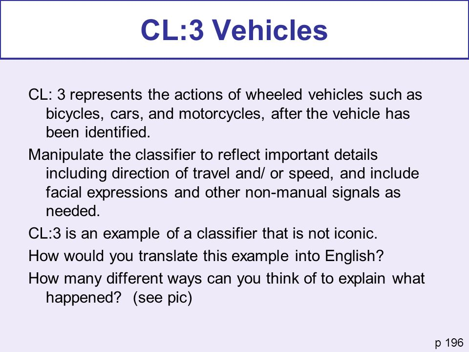 CL:3 Vehicles CL: 3 represents the actions of wheeled vehicles such as bicycles, cars, and motorcycles, after the vehicle has been identified.