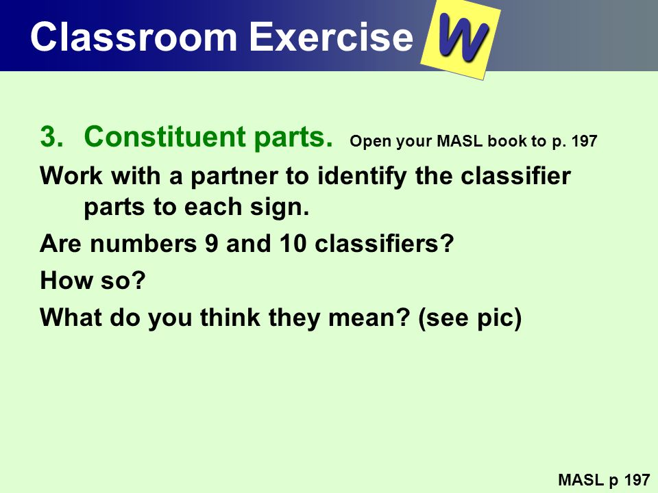 W Classroom Exercise Constituent parts. Open your MASL book to p. 197