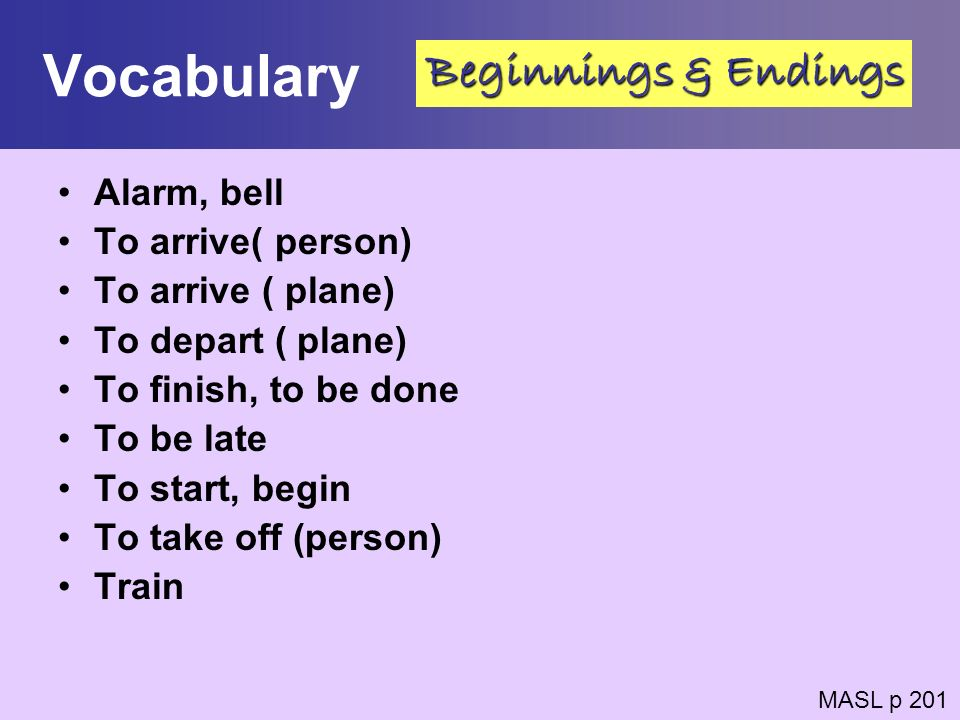 Vocabulary Beginnings & Endings Alarm, bell To arrive( person)