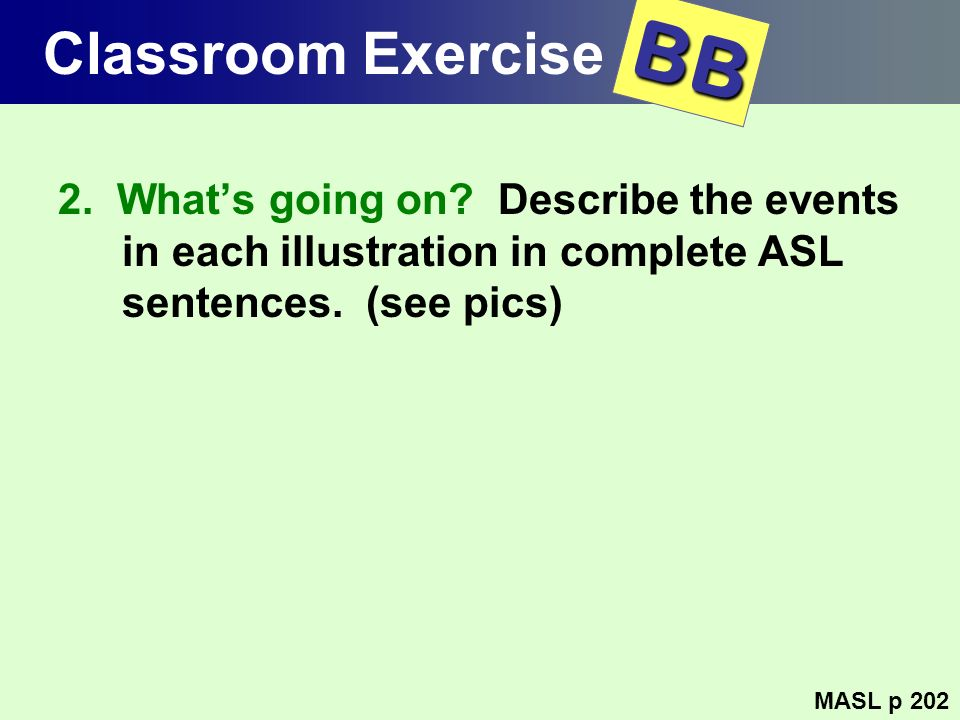 Classroom Exercise BB. 2. What's going on Describe the events in each illustration in complete ASL sentences. (see pics)