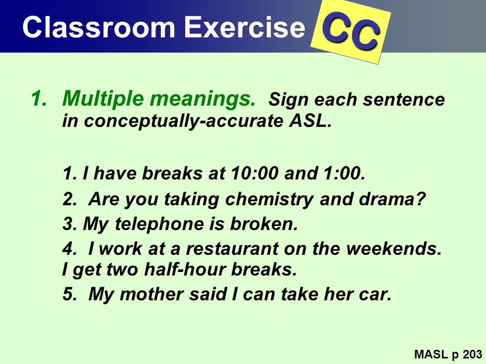 Classroom Exercise CC. Multiple meanings. Sign each sentence in conceptually-accurate ASL. 1. I have breaks at 10:00 and 1:00.