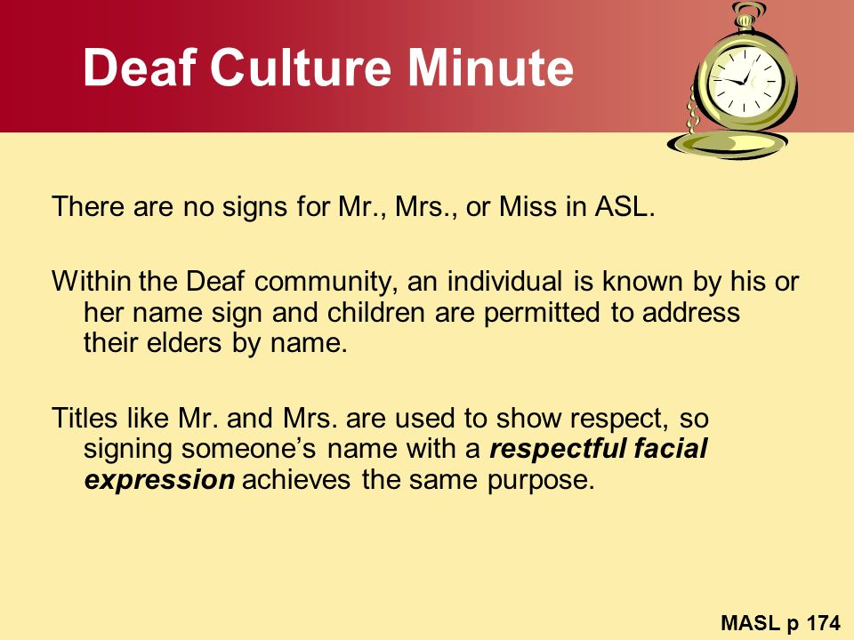 Deaf Culture Minute There are no signs for Mr., Mrs., or Miss in ASL.