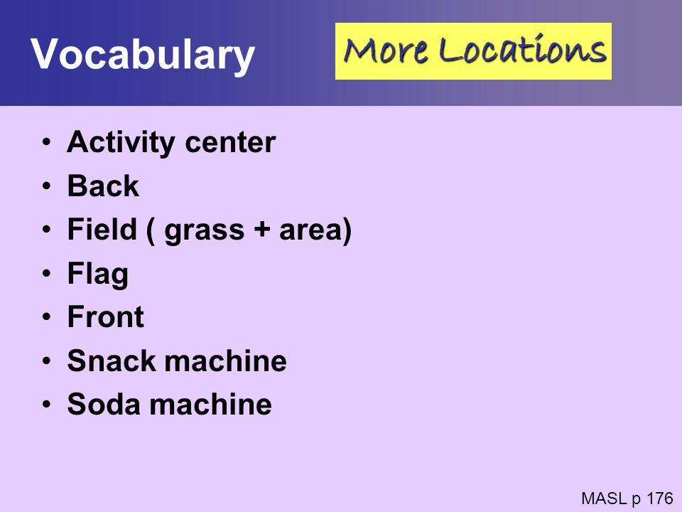 Vocabulary More Locations Activity center Back Field ( grass + area)