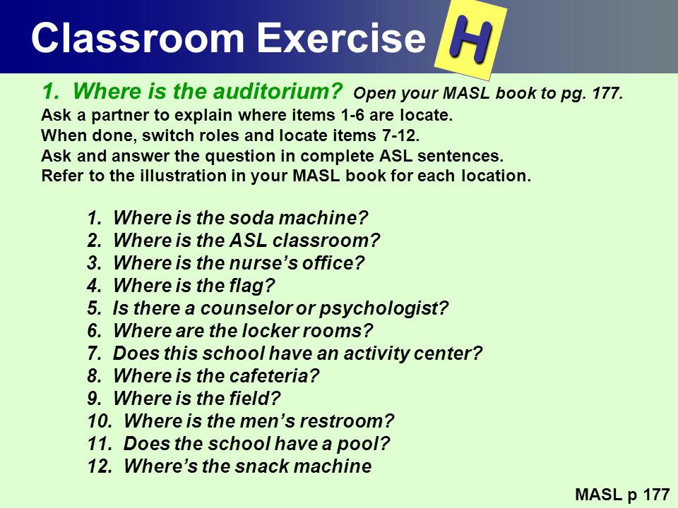 Classroom Exercise H. 1. Where is the auditorium Open your MASL book to pg. 177. Ask a partner to explain where items 1-6 are locate.