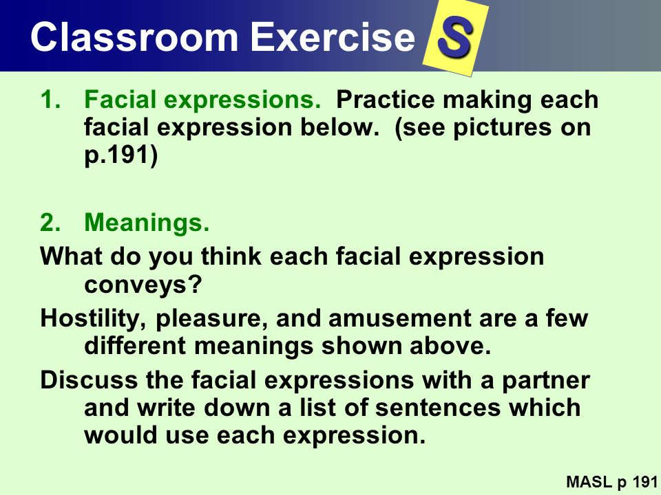 Classroom Exercise S. Facial expressions. Practice making each facial expression below. (see pictures on p.191)