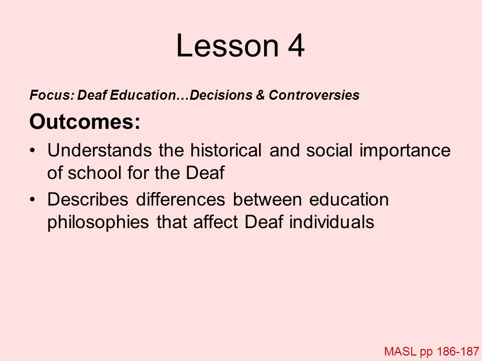 Lesson 4 Focus: Deaf Education…Decisions & Controversies. Outcomes: Understands the historical and social importance of school for the Deaf.