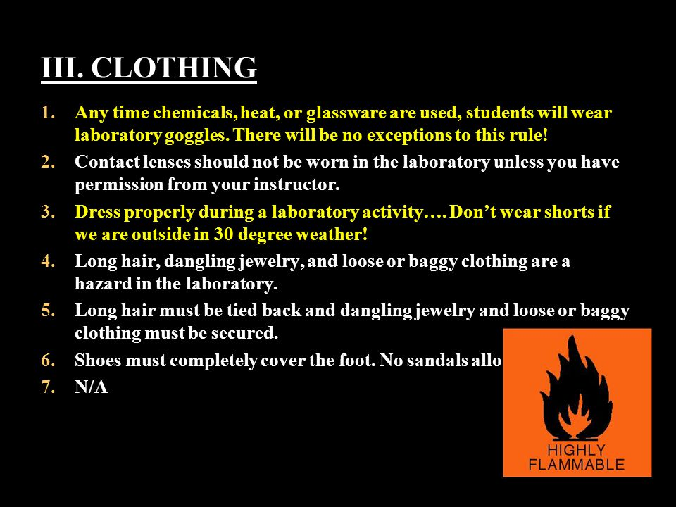 III. CLOTHING Any time chemicals, heat, or glassware are used, students will wear laboratory goggles. There will be no exceptions to this rule!