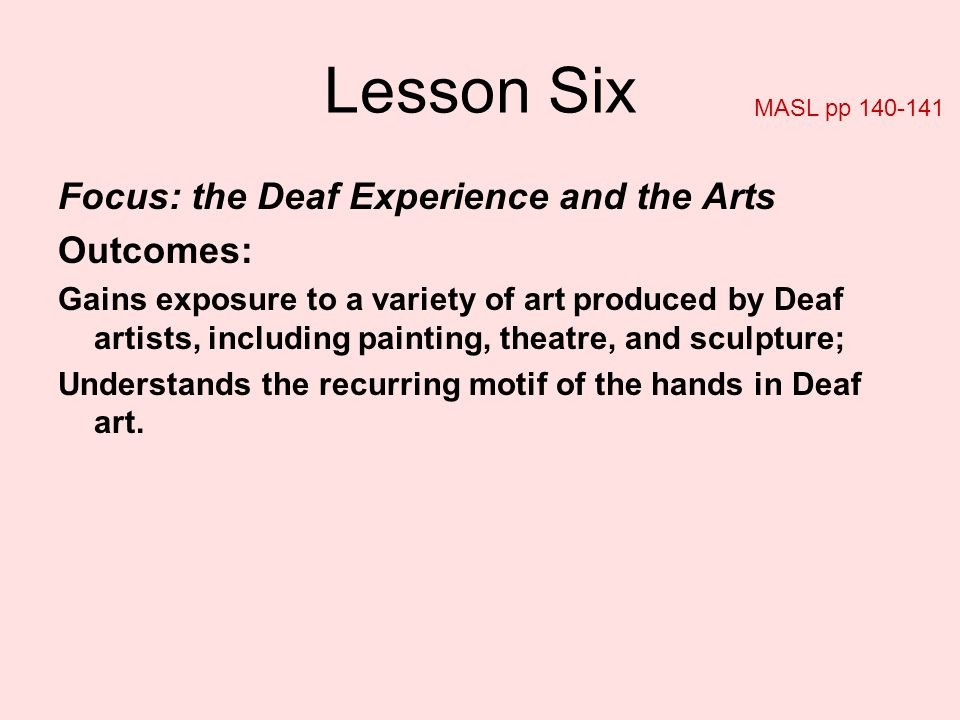 Lesson Six Focus: the Deaf Experience and the Arts Outcomes: