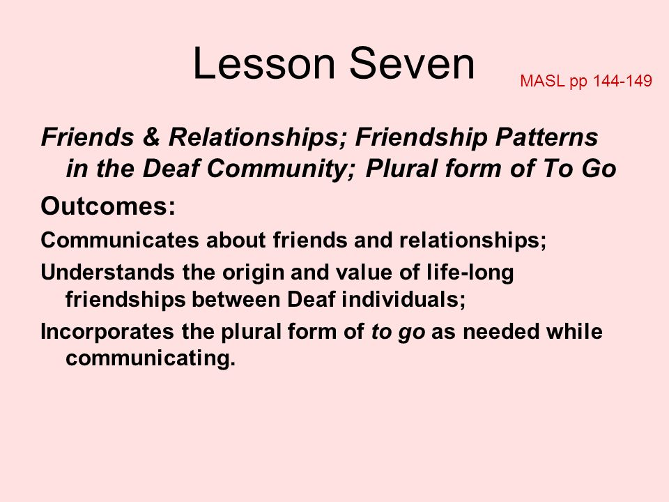 Lesson Seven MASL pp Friends & Relationships; Friendship Patterns in the Deaf Community; Plural form of To Go.