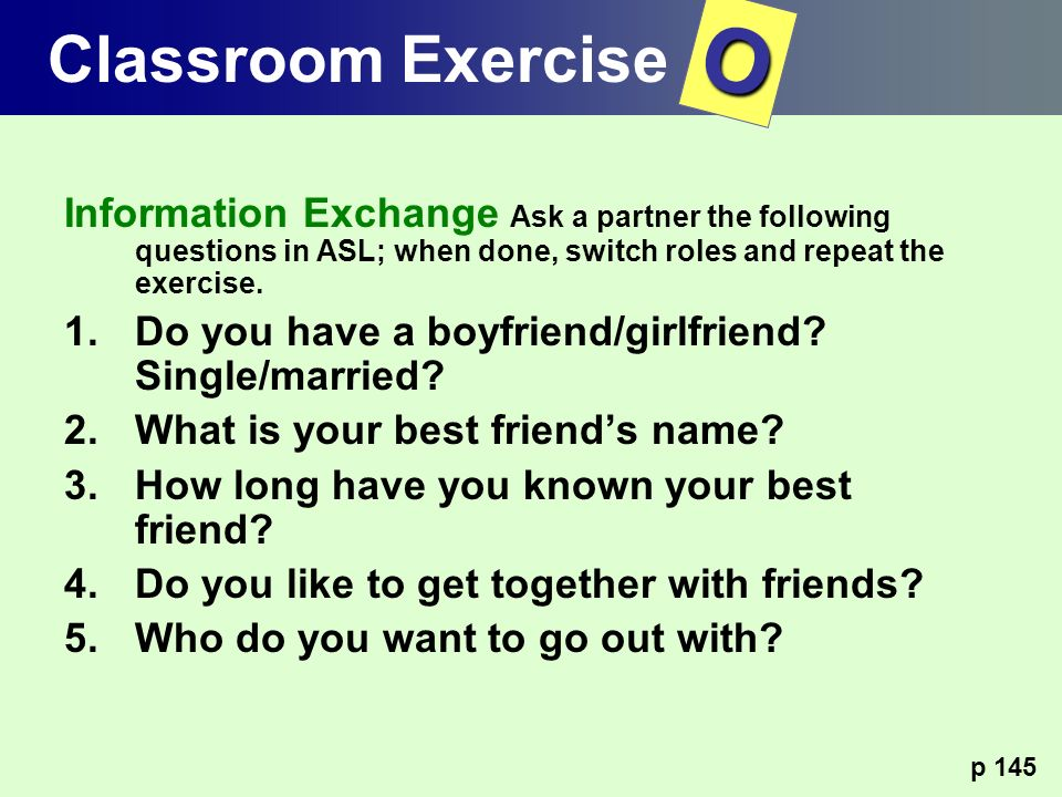 Classroom Exercise O. Information Exchange Ask a partner the following questions in ASL; when done, switch roles and repeat the exercise.