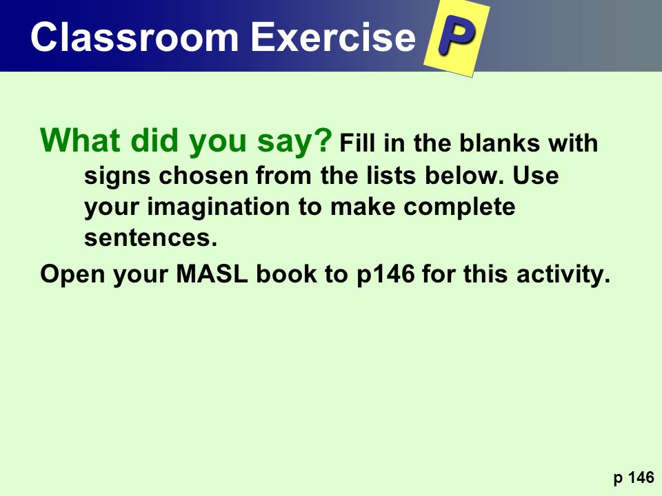 Classroom Exercise P. What did you say Fill in the blanks with signs chosen from the lists below. Use your imagination to make complete sentences.