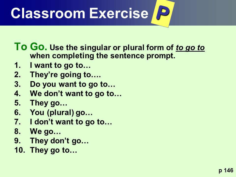 Classroom Exercise P. To Go. Use the singular or plural form of to go to when completing the sentence prompt.