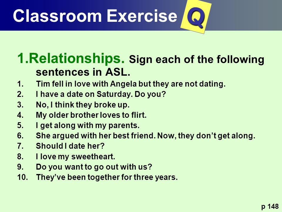Classroom Exercise Q. 1.Relationships. Sign each of the following sentences in ASL. Tim fell in love with Angela but they are not dating.