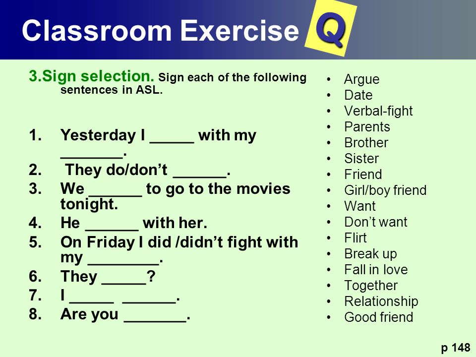 Classroom Exercise Q. 3.Sign selection. Sign each of the following sentences in ASL. Yesterday I _____ with my _______.