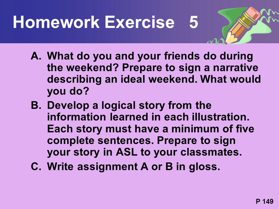 Homework Exercise 5 What do you and your friends do during the weekend Prepare to sign a narrative describing an ideal weekend. What would you do