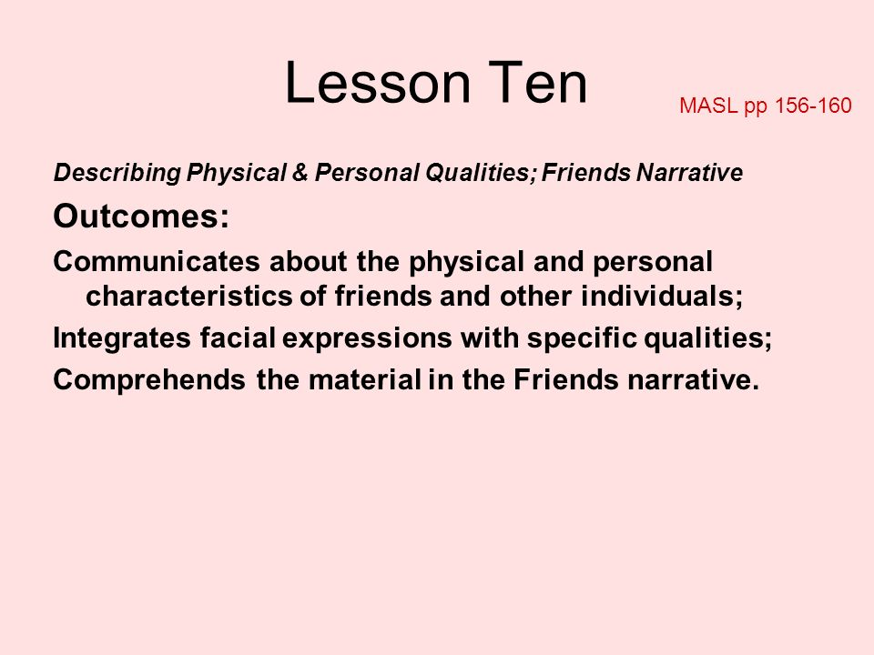 Lesson Ten MASL pp Describing Physical & Personal Qualities; Friends Narrative. Outcomes: