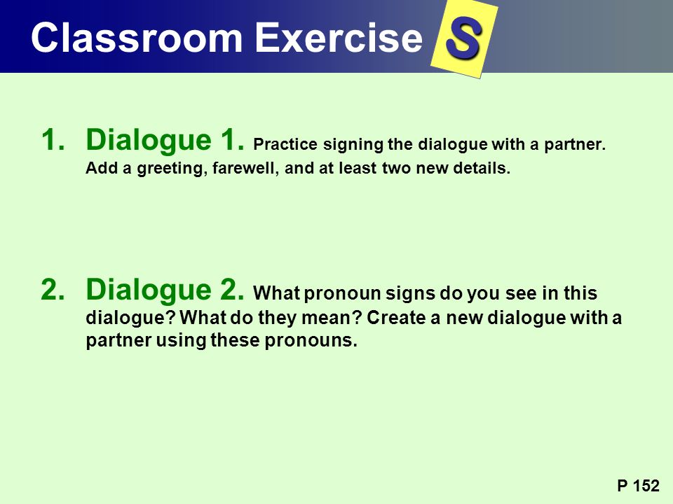 Classroom Exercise S. Dialogue 1. Practice signing the dialogue with a partner. Add a greeting, farewell, and at least two new details.