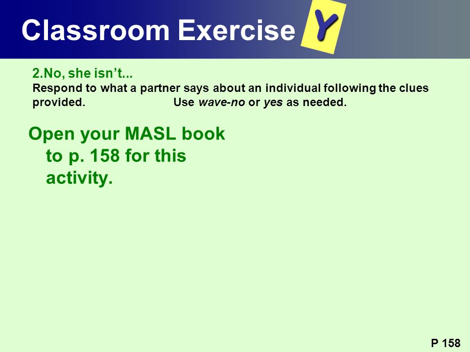 Y Classroom Exercise Open your MASL book to p. 158 for this activity.
