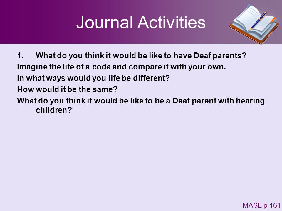 Journal Activities What do you think it would be like to have Deaf parents Imagine the life of a coda and compare it with your own.