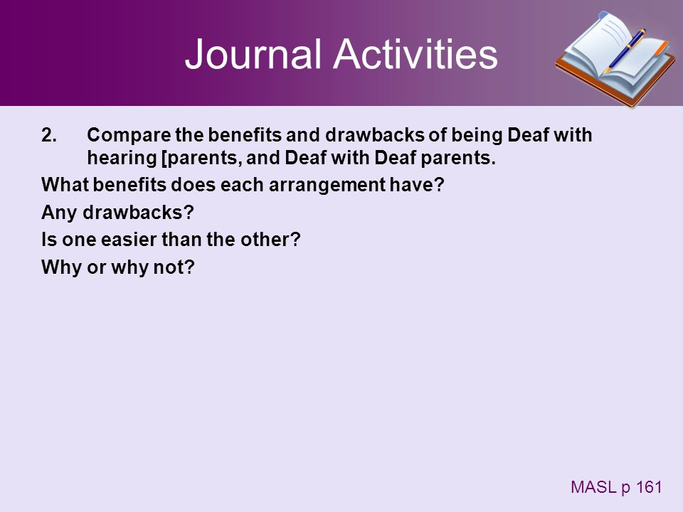 Journal Activities Compare the benefits and drawbacks of being Deaf with hearing [parents, and Deaf with Deaf parents.