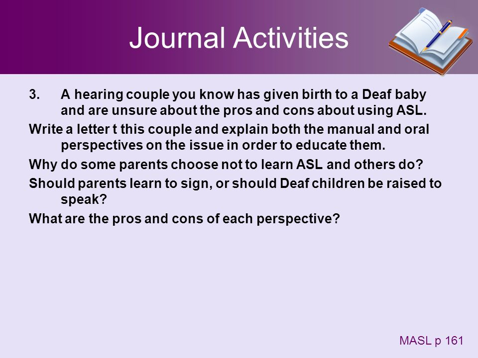 Journal Activities A hearing couple you know has given birth to a Deaf baby and are unsure about the pros and cons about using ASL.