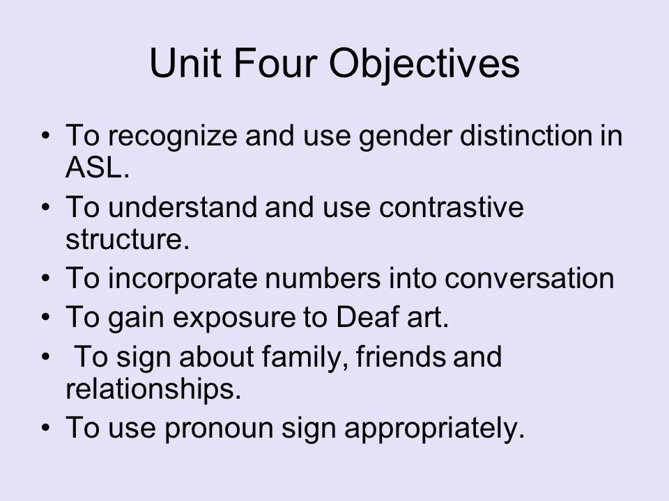 Unit Four Objectives To recognize and use gender distinction in ASL.