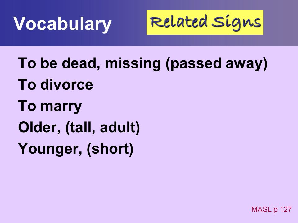 Vocabulary Related Signs To be dead, missing (passed away) To divorce