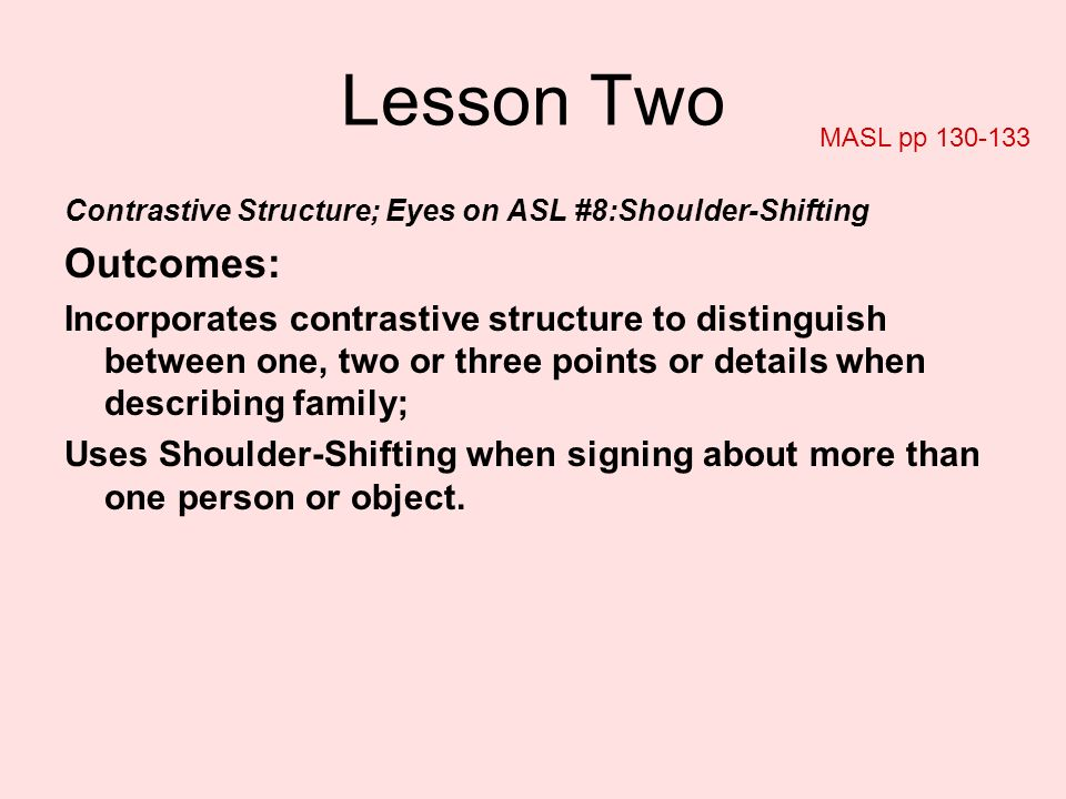 Lesson Two MASL pp Contrastive Structure; Eyes on ASL #8:Shoulder-Shifting. Outcomes: