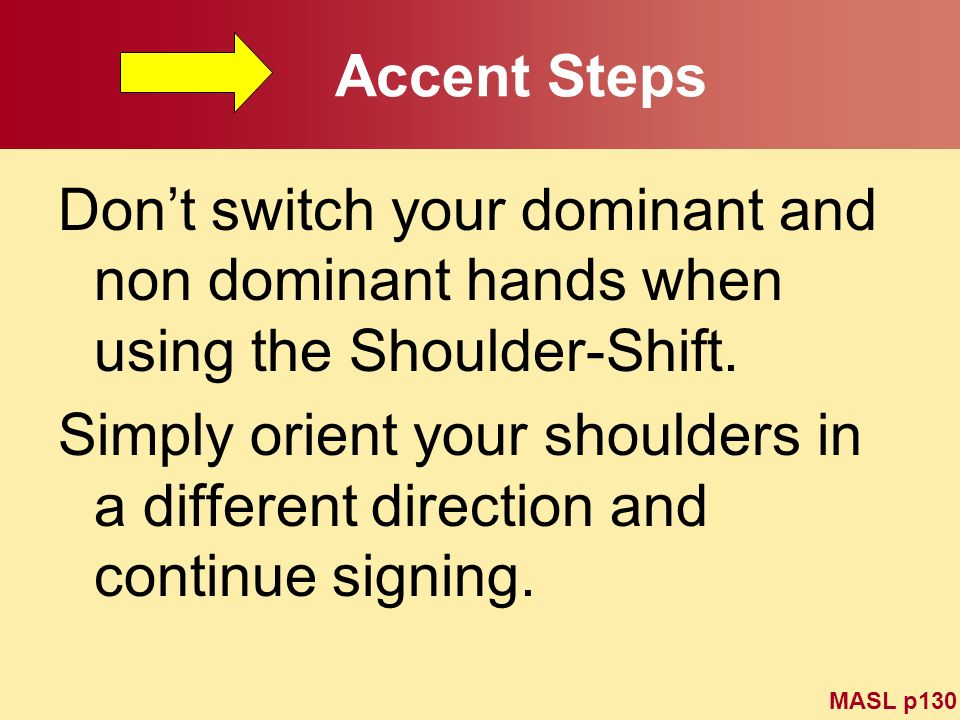 Accent Steps Don't switch your dominant and non dominant hands when using the Shoulder-Shift.