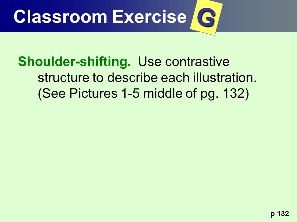 Classroom Exercise G. Shoulder-shifting. Use contrastive structure to describe each illustration. (See Pictures 1-5 middle of pg. 132)
