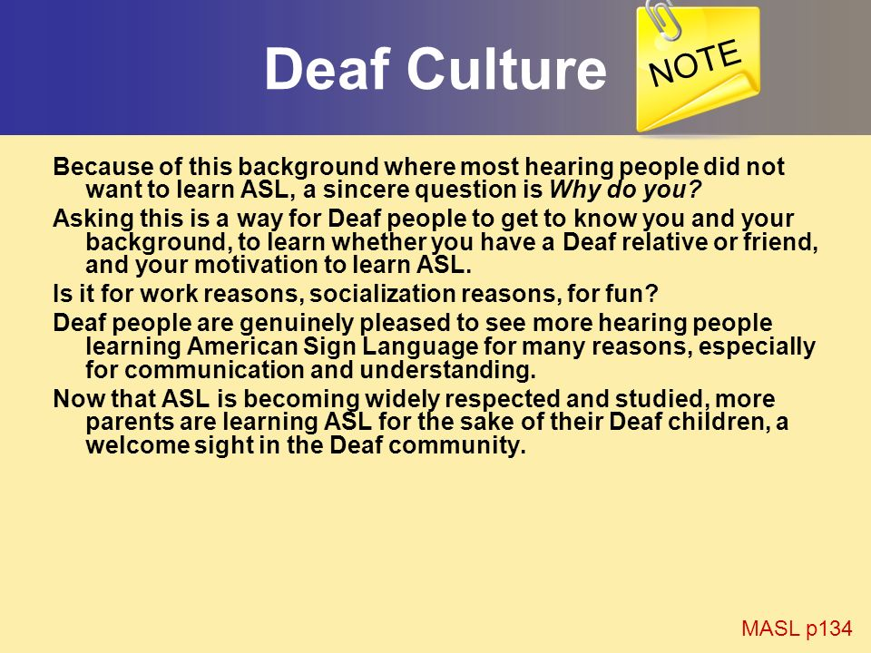 NOTE Deaf Culture. Because of this background where most hearing people did not want to learn ASL, a sincere question is Why do you