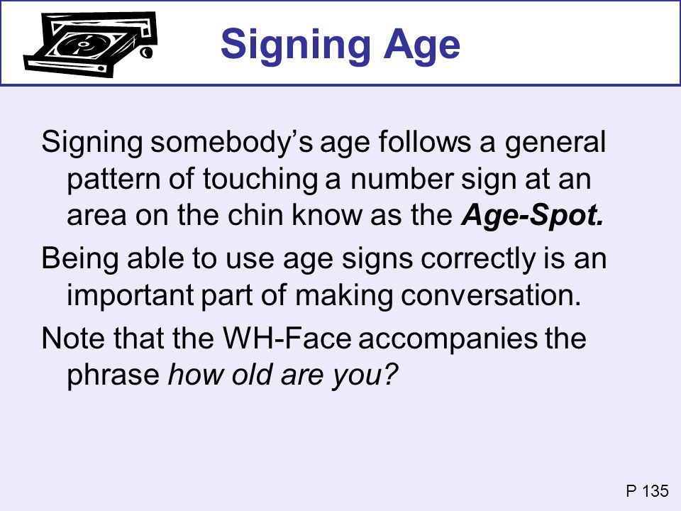 Signing Age Signing somebody's age follows a general pattern of touching a number sign at an area on the chin know as the Age-Spot.