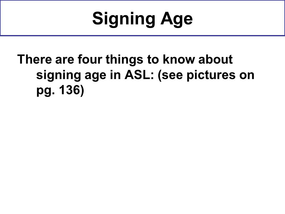 Signing Age There are four things to know about signing age in ASL: (see pictures on pg. 136)