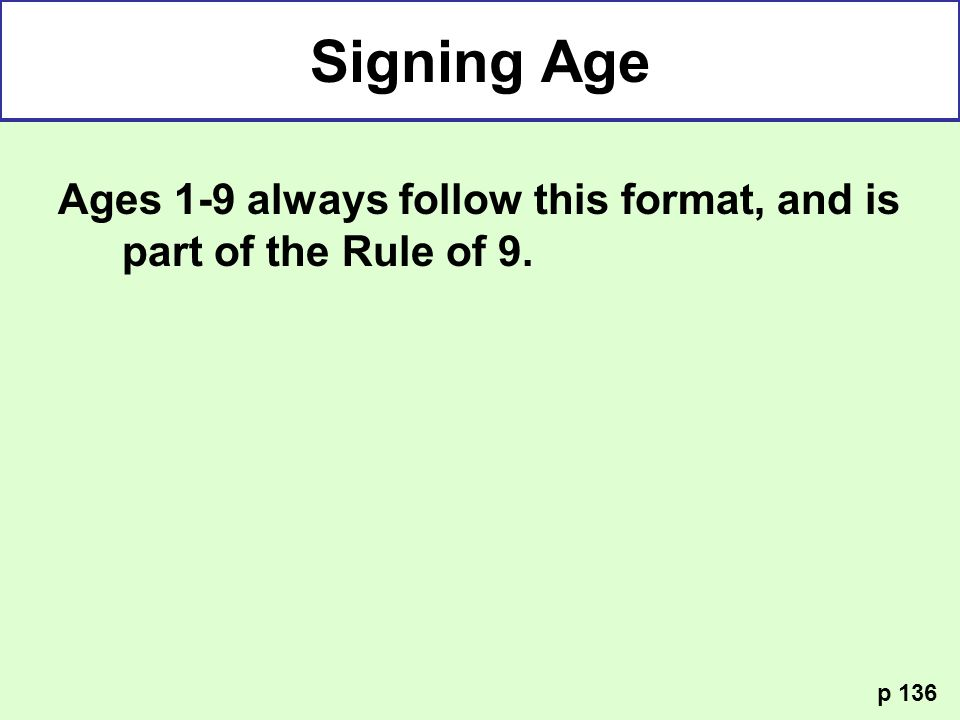 Signing Age Ages 1-9 always follow this format, and is part of the Rule of 9. p 136