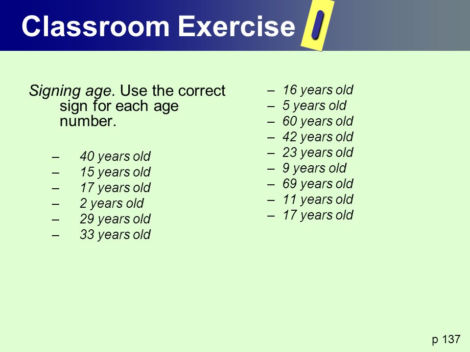 Classroom Exercise I. Signing age. Use the correct sign for each age number. 40 years old. 15 years old.