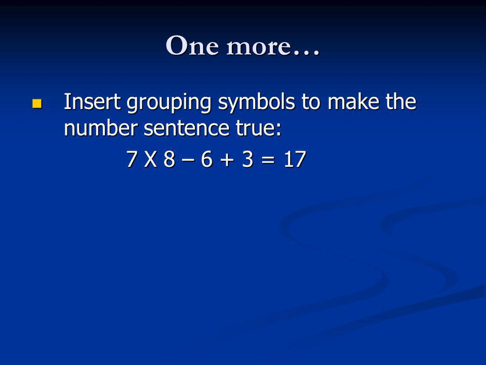 One more… Insert grouping symbols to make the number sentence true: