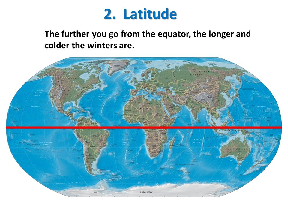 2. Latitude The further you go from the equator, the longer and colder the winters are.