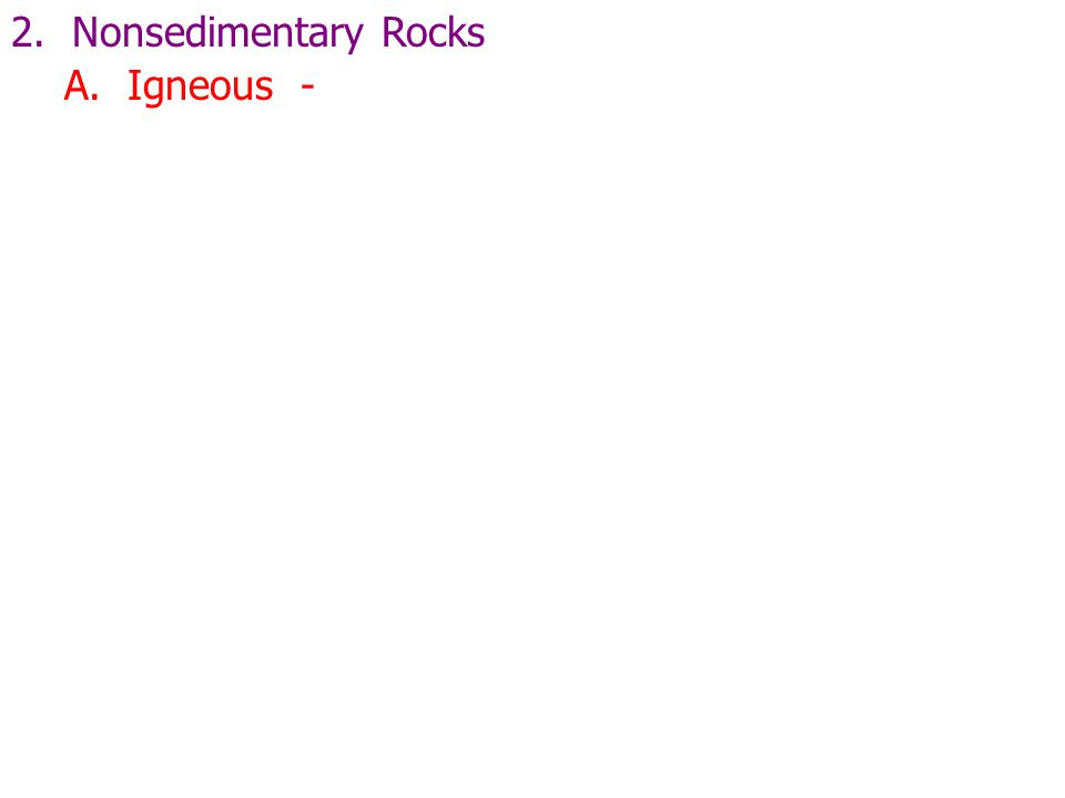 2. Nonsedimentary Rocks A. Igneous -