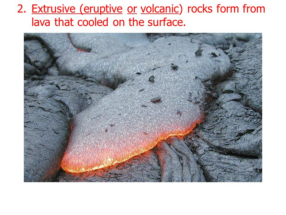 Extrusive (eruptive or volcanic) rocks form from lava that cooled on the surface.