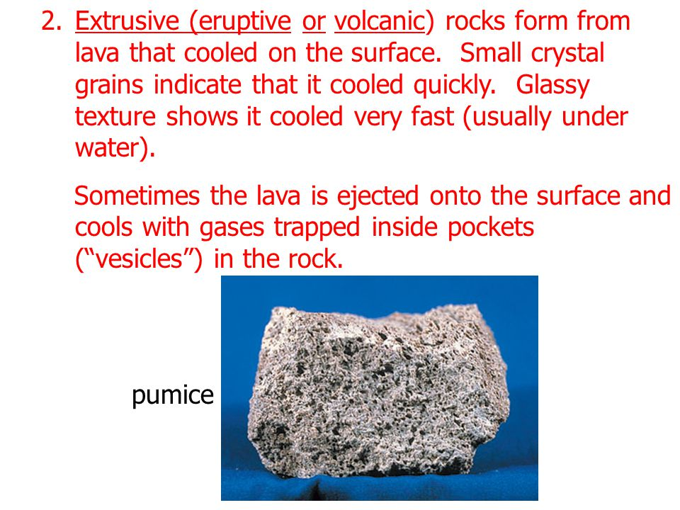 Extrusive (eruptive or volcanic) rocks form from lava that cooled on the surface. Small crystal grains indicate that it cooled quickly. Glassy texture shows it cooled very fast (usually under water).