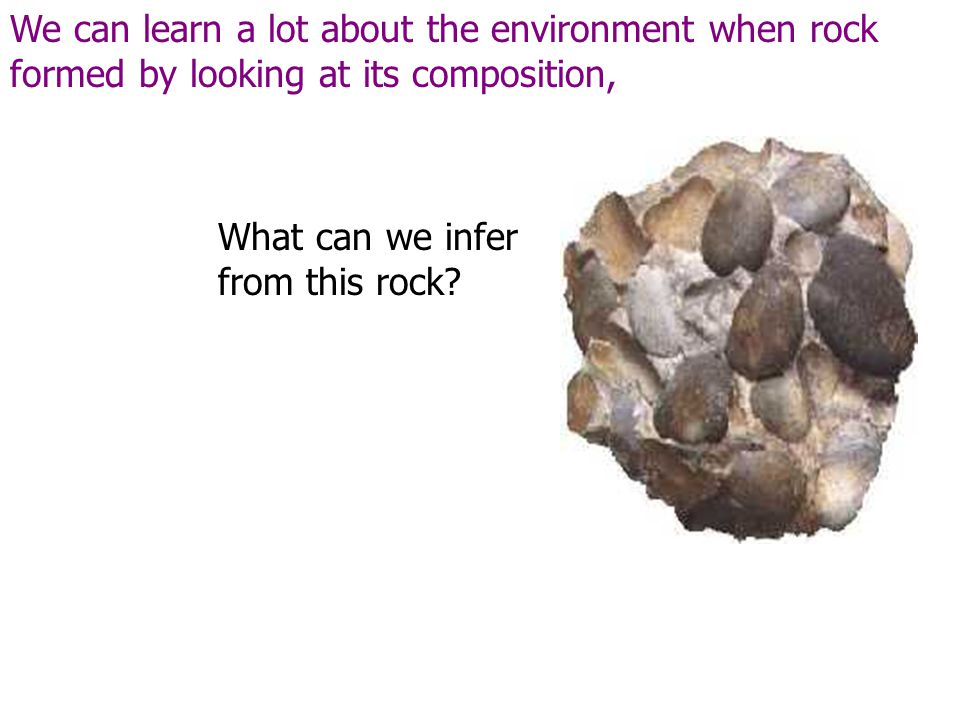 We can learn a lot about the environment when rock formed by looking at its composition,