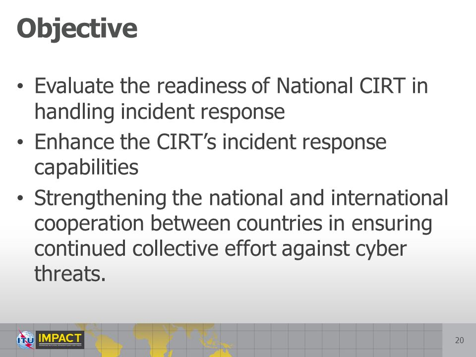 Objective Evaluate the readiness of National CIRT in handling incident response. Enhance the CIRT's incident response capabilities.