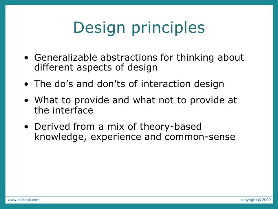 Design principles Generalizable abstractions for thinking about different aspects of design. The do's and don'ts of interaction design.