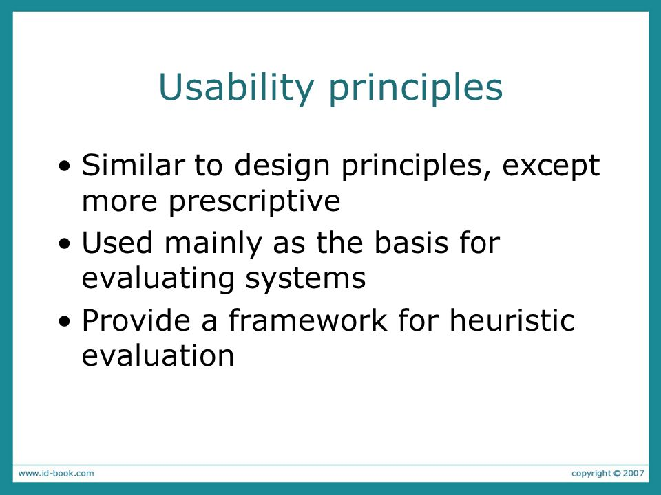Usability principles Similar to design principles, except more prescriptive. Used mainly as the basis for evaluating systems.