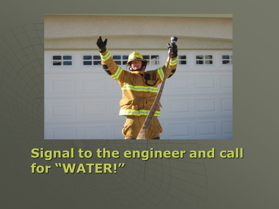 Signal to the engineer and call for WATER!