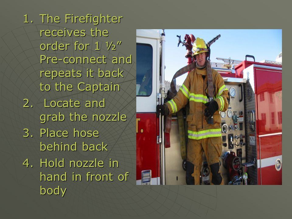 The Firefighter receives the order for 1 ½ Pre-connect and repeats it back to the Captain