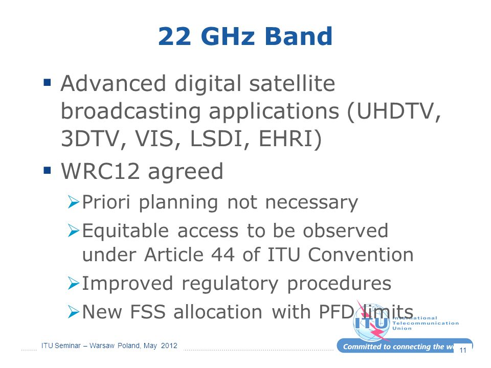 22 GHz Band Advanced digital satellite broadcasting applications (UHDTV, 3DTV, VIS, LSDI, EHRI) WRC12 agreed.