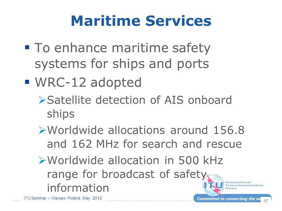 Maritime Services To enhance maritime safety systems for ships and ports. WRC-12 adopted. Satellite detection of AIS onboard ships.