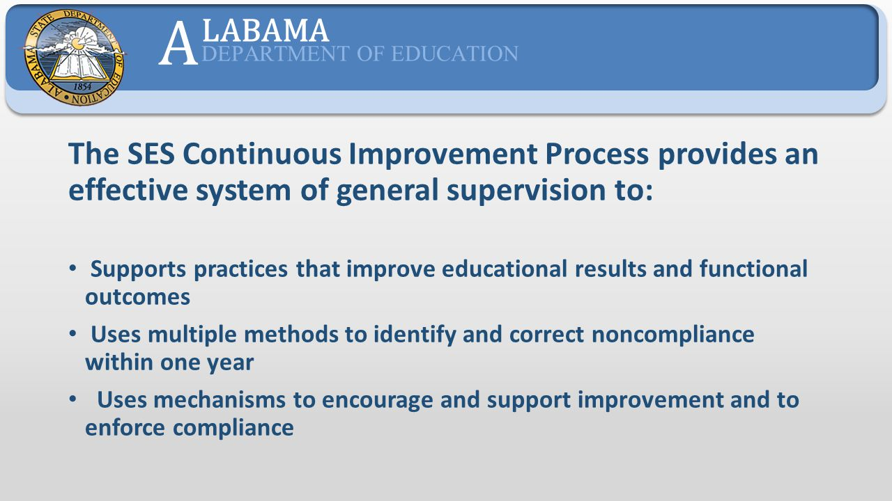 A LABAMA. DEPARTMENT OF EDUCATION. The SES Continuous Improvement Process provides an effective system of general supervision to: