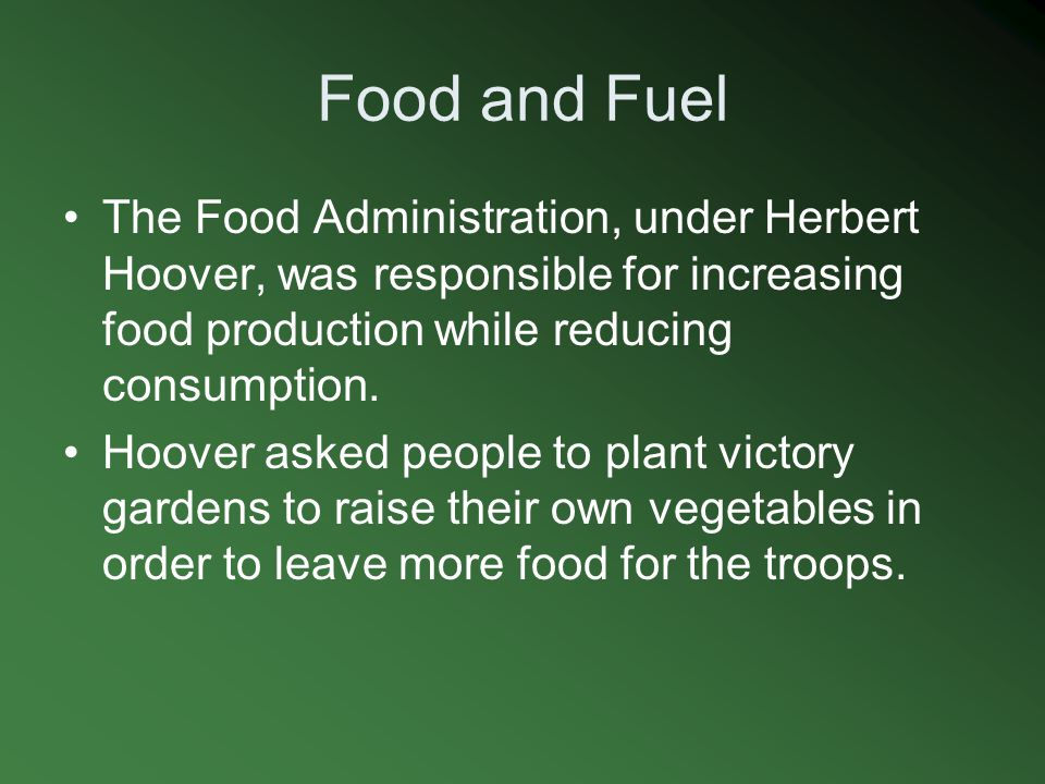 Food and Fuel The Food Administration, under Herbert Hoover, was responsible for increasing food production while reducing consumption.